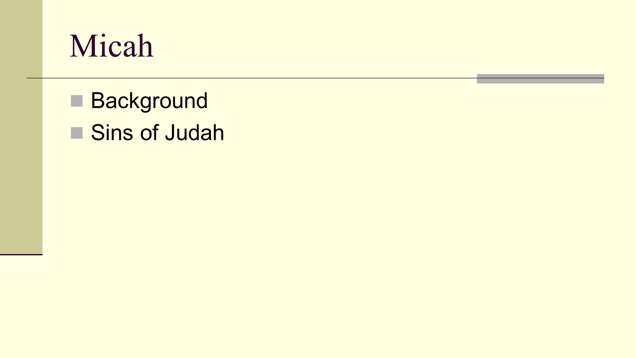Micah Background Sins of Judah Judgments Promised restoration God will preserve a remnant (2:12, 5:7-8)