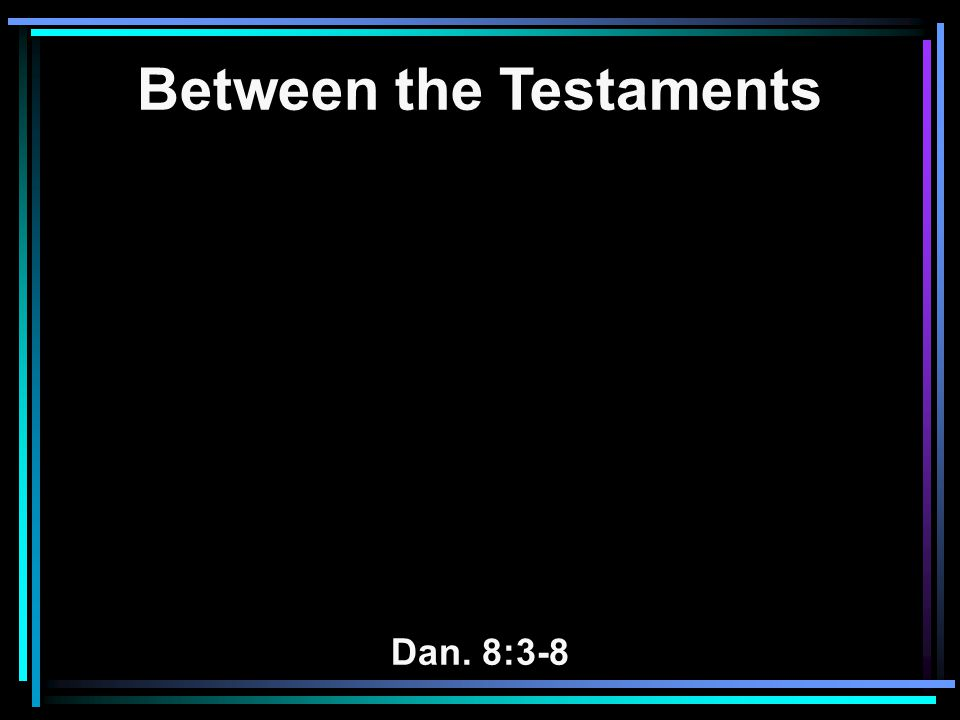 Between the Testaments Dan. 8:3-8