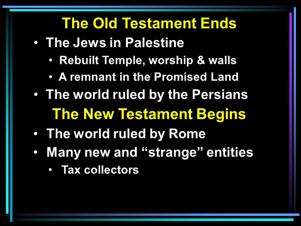 The Old Testament Ends The Jews in Palestine Rebuilt Temple, worship & walls A remnant in the Promised Land The world ruled by the Persians The New Testament Begins The world ruled by Rome Many new and strange entities Tax collectors