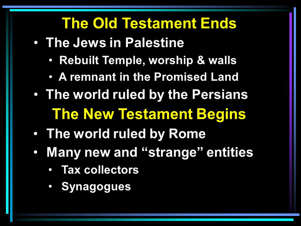 The Old Testament Ends The Jews in Palestine Rebuilt Temple, worship & walls A remnant in the Promised Land The world ruled by the Persians The New Testament Begins The world ruled by Rome Many new and strange entities Tax collectors Synagogues