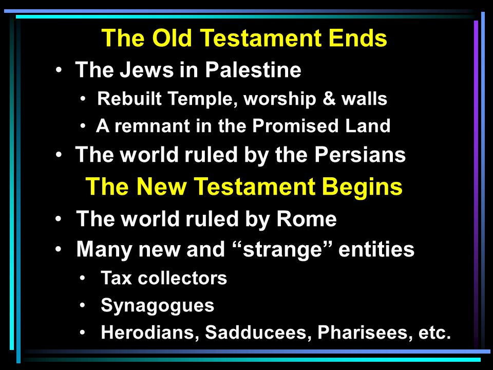 The Old Testament Ends The Jews in Palestine Rebuilt Temple, worship & walls A remnant in the Promised Land The world ruled by the Persians The New Testament Begins The world ruled by Rome Many new and strange entities Tax collectors Synagogues Herodians, Sadducees, Pharisees, etc.