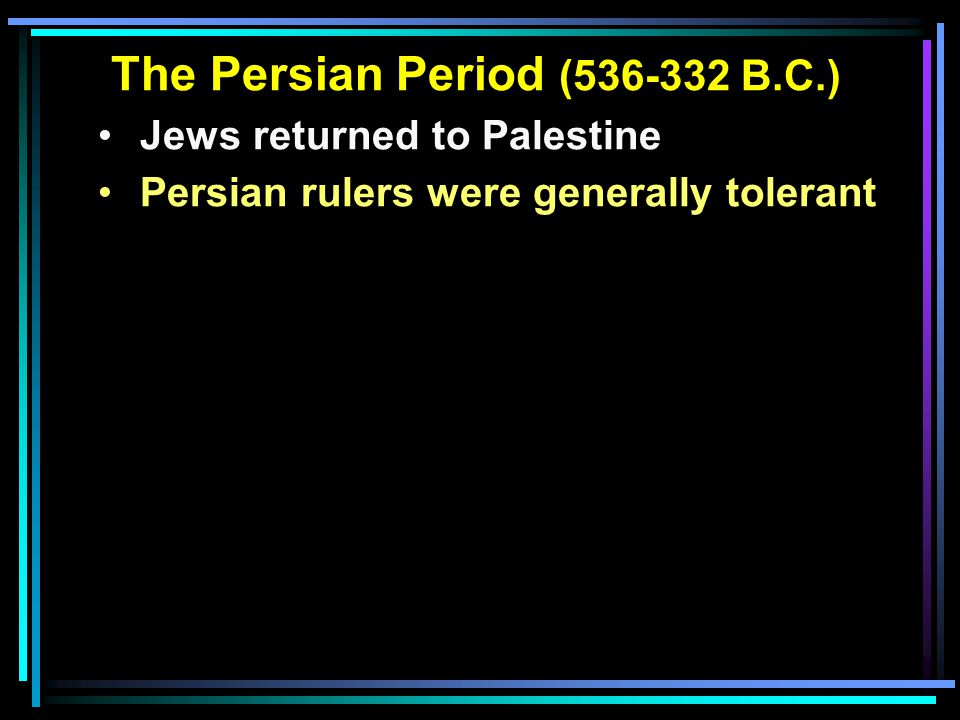 The Persian Period (536-332 B.C.) Jews returned to Palestine Persian rulers were generally tolerant