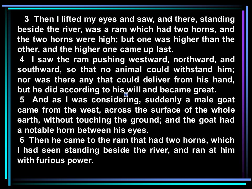 3 Then I lifted my eyes and saw, and there, standing beside the river, was a ram which had two horns, and the two horns were high; but one was higher