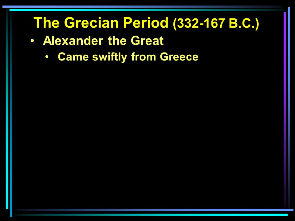 The Grecian Period (332-167 B.C.) Alexander the Great Came swiftly from Greece