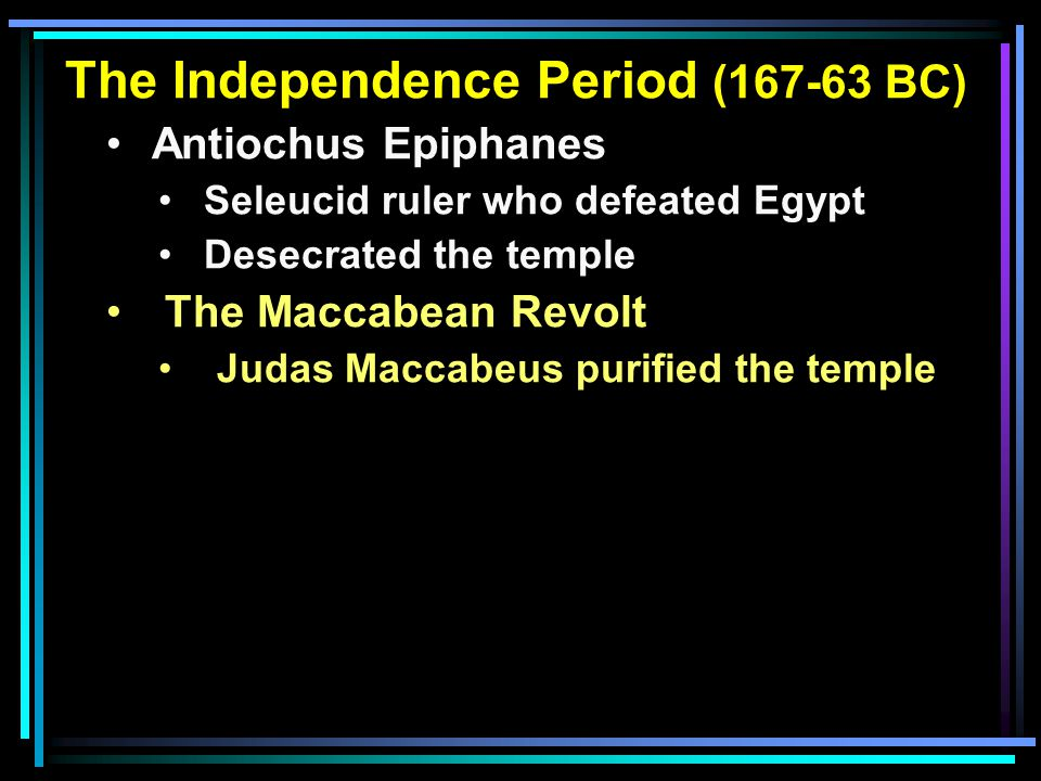 The Independence Period (167-63 BC) Antiochus Epiphanes Seleucid ruler who defeated Egypt Desecrated the temple The Maccabean Revolt Judas Maccabeus p