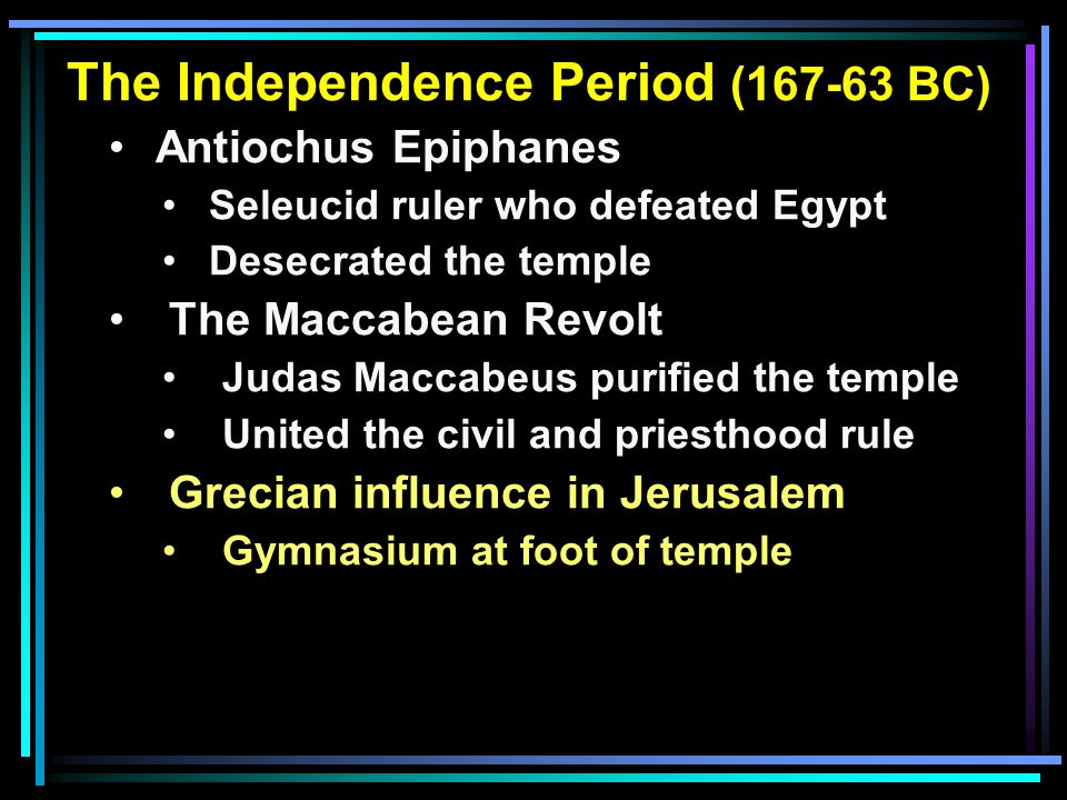 The Independence Period (167-63 BC) Antiochus Epiphanes Seleucid ruler who defeated Egypt Desecrated the temple The Maccabean Revolt Judas Maccabeus purified the temple United the civil and priesthood rule Grecian influence in Jerusalem Gymnasium at foot of temple