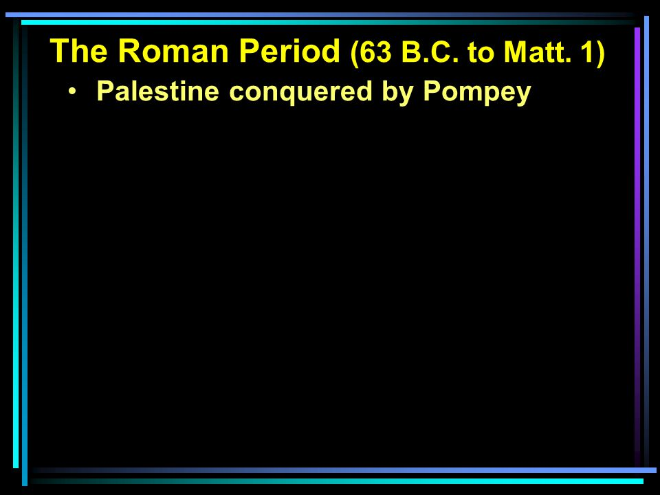 The Roman Period (63 B.C. to Matt. 1) Palestine conquered by Pompey