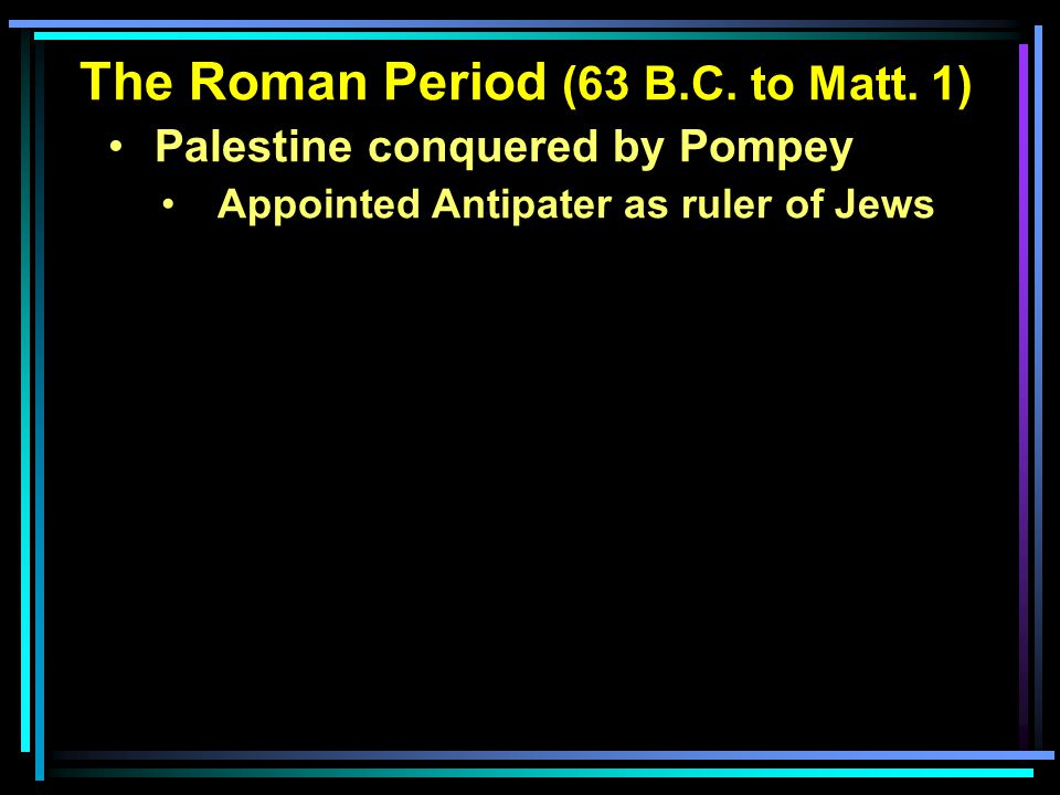 The Roman Period (63 B.C. to Matt. 1) Palestine conquered by Pompey Appointed Antipater as ruler of Jews