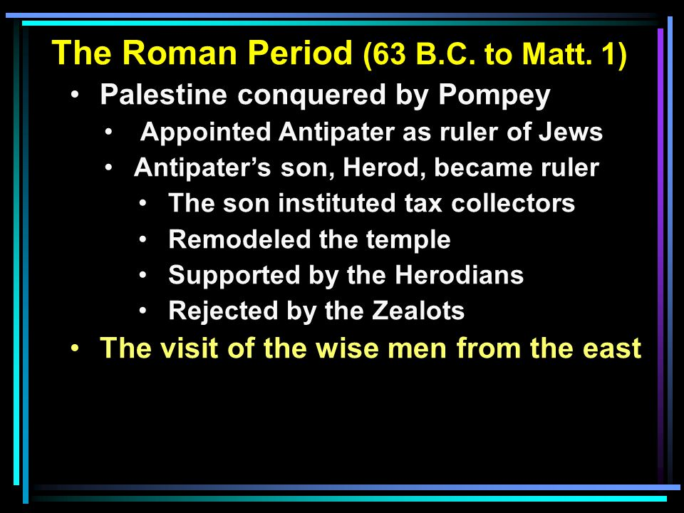 The Roman Period (63 B.C. to Matt. 1) Palestine conquered by Pompey Appointed Antipater as ruler of Jews Antipater's son, Herod, became ruler The son