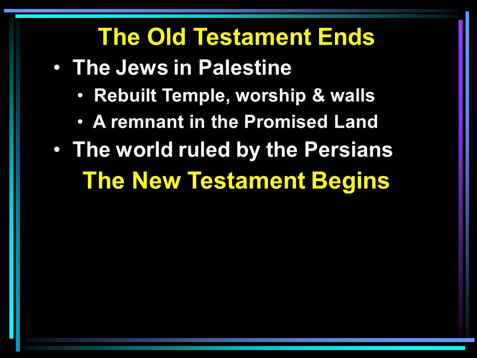 The Old Testament Ends The Jews in Palestine Rebuilt Temple, worship & walls A remnant in the Promised Land The world ruled by the Persians The New Te