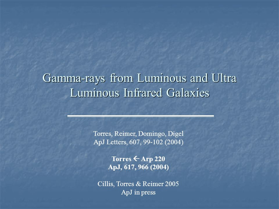 Gamma-rays from Luminous and Ultra Luminous Infrared Galaxies Torres, Reimer, Domingo, Digel ApJ Letters, 607, 99-102 (2004) Torres  Arp 220 ApJ, 617, 966 (2004) Cillis, Torres & Reimer 2005 ApJ in press