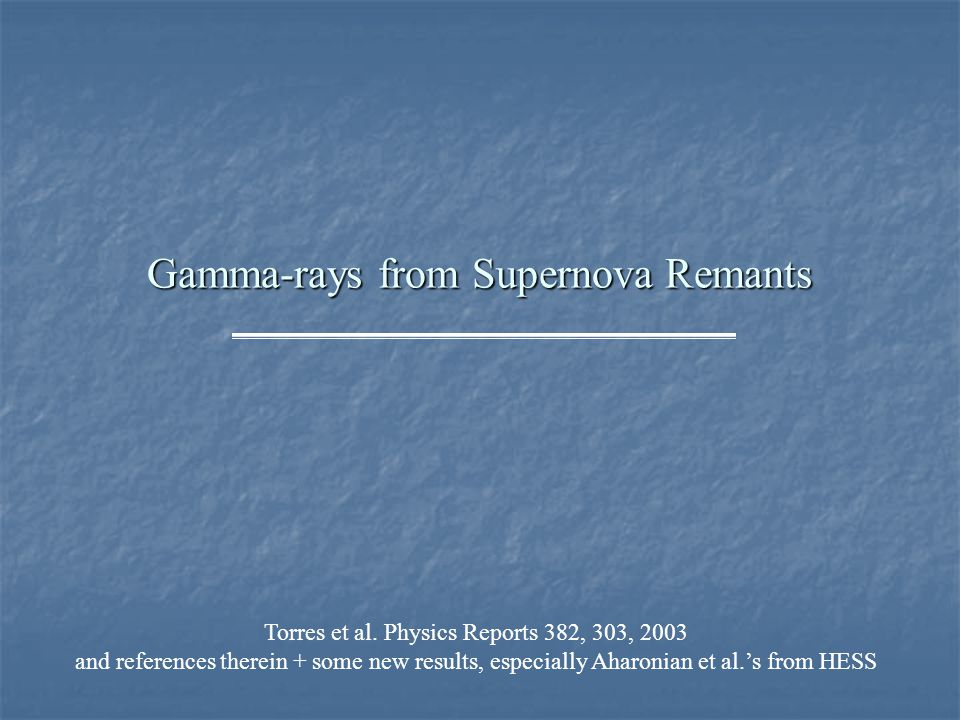 Gamma-rays from Supernova Remants Torres et al. Physics Reports 382, 303, 2003 and references therein + some new results, especially Aharonian et al.'