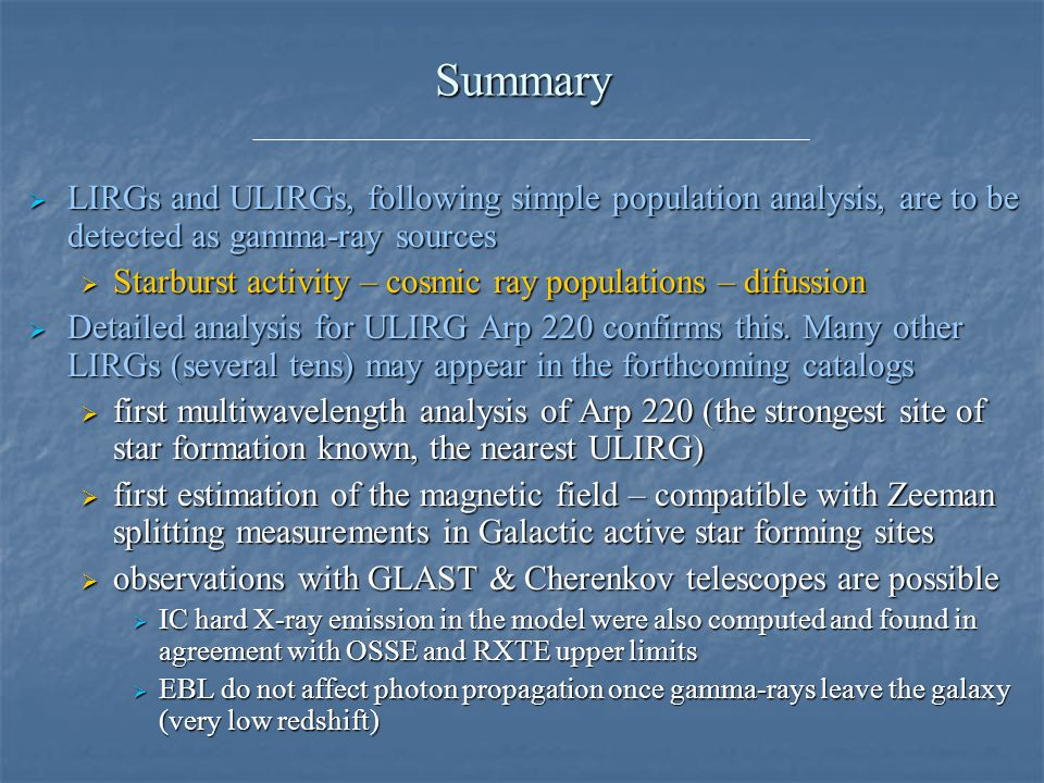 Summary  LIRGs and ULIRGs, following simple population analysis, are to be detected as gamma-ray sources  Starburst activity – cosmic ray populations – difussion  Detailed analysis for ULIRG Arp 220 confirms this.