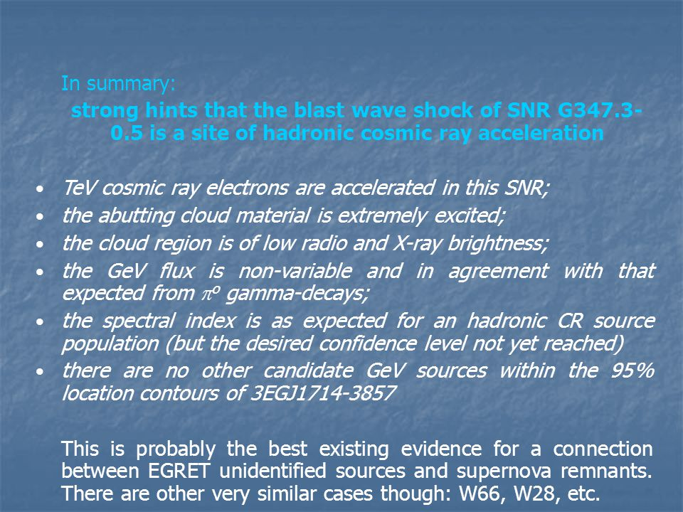 In summary: strong hints that the blast wave shock of SNR G347.3- 0.5 is a site of hadronic cosmic ray acceleration TeV cosmic ray electrons are accelerated in this SNR; the abutting cloud material is extremely excited; the cloud region is of low radio and X-ray brightness; the GeV flux is non-variable and in agreement with that expected from  o gamma-decays; the spectral index is as expected for an hadronic CR source population (but the desired confidence level not yet reached) there are no other candidate GeV sources within the 95% location contours of 3EGJ1714-3857 This is probably the best existing evidence for a connection between EGRET unidentified sources and supernova remnants.