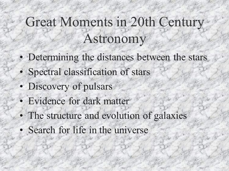Great Moments in 20th Century Astronomy Determining the distances between the stars Spectral classification of stars Discovery of pulsars Evidence for dark matter The structure and evolution of galaxies Search for life in the universe