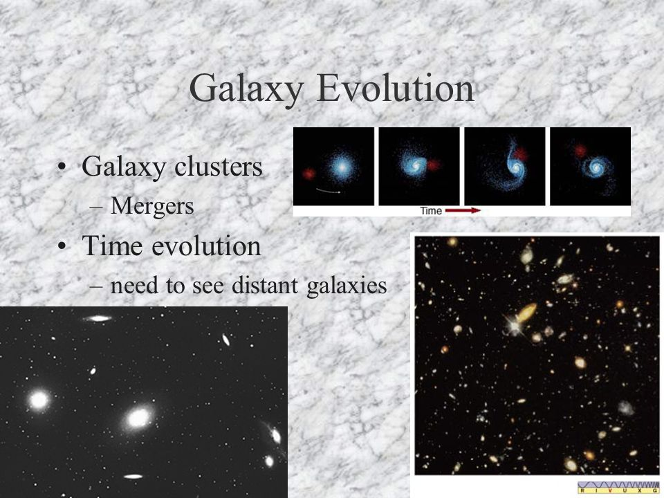 Galaxy Evolution Galaxy clusters –Mergers Time evolution –need to see distant galaxies