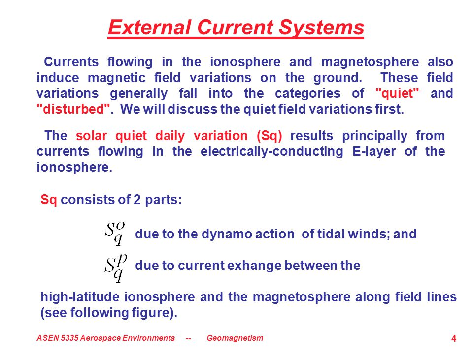 ASEN 5335 Aerospace Environments -- Geomagnetism 4 External Current Systems Sq consists of 2 parts: due to the dynamo action of tidal winds; and due t