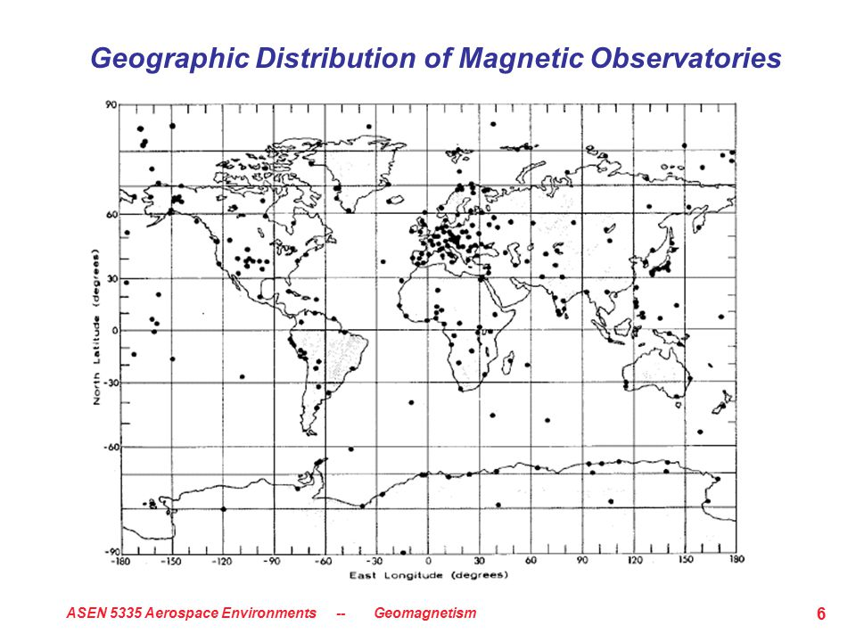 ASEN 5335 Aerospace Environments -- Geomagnetism 6 Geographic Distribution of Magnetic Observatories