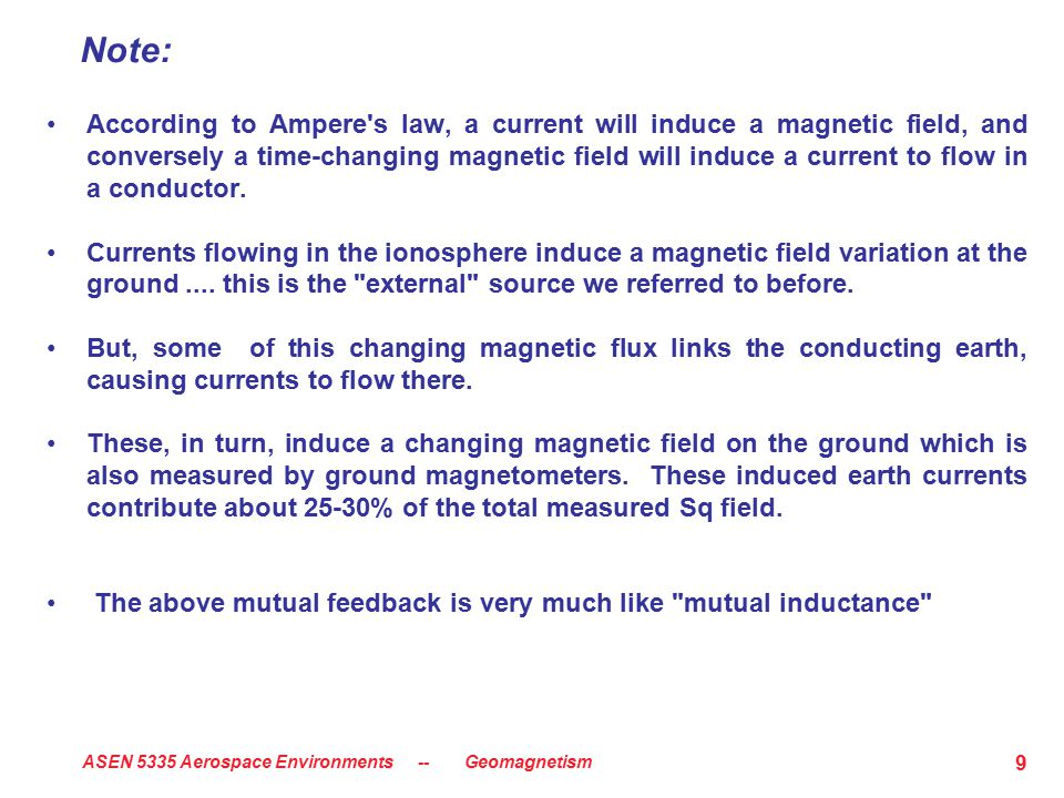 ASEN 5335 Aerospace Environments -- Geomagnetism 9 Note: According to Ampere s law, a current will induce a magnetic field, and conversely a time-changing magnetic field will induce a current to flow in a conductor.