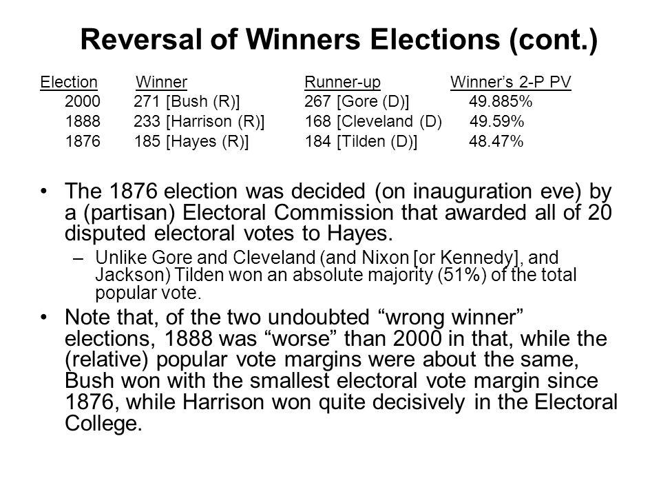 Reversal of Winners Elections (cont.) Election Winner Runner-up Winner's 2-P PV 2000 271 [Bush (R)]267 [Gore (D)] 49.885% 1888 233 [Harrison (R)] 168