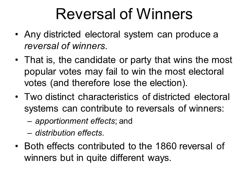 Reversal of Winners Any districted electoral system can produce a reversal of winners. That is, the candidate or party that wins the most popular vote