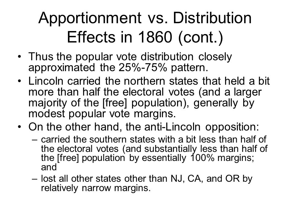 Apportionment vs. Distribution Effects in 1860 (cont.) Thus the popular vote distribution closely approximated the 25%-75% pattern. Lincoln carried th