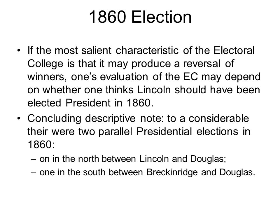 1860 Election If the most salient characteristic of the Electoral College is that it may produce a reversal of winners, one's evaluation of the EC may