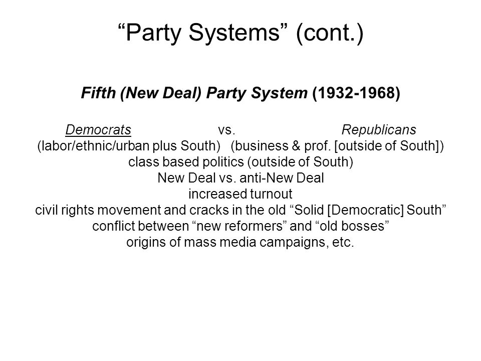 """""""Party Systems"""" (cont.) Fifth (New Deal) Party System (1932-1968) Democrats vs. Republicans (labor/ethnic/urban plus South) (business & prof. [outside"""