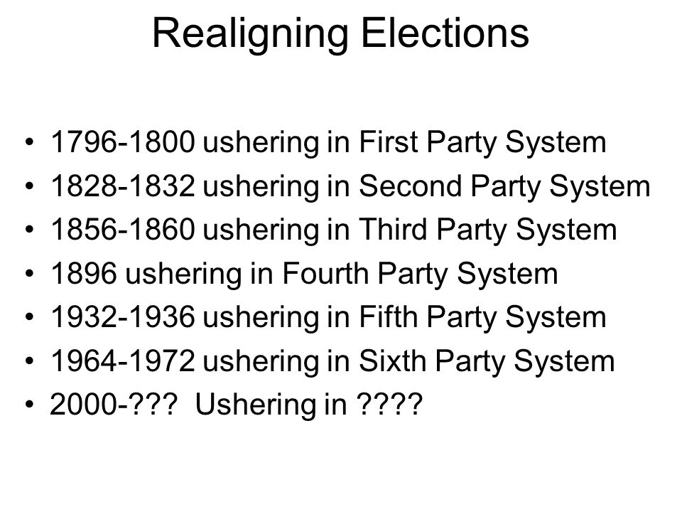 Realigning Elections 1796-1800 ushering in First Party System 1828-1832 ushering in Second Party System 1856-1860 ushering in Third Party System 1896