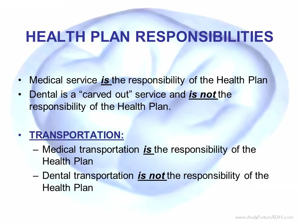HEALTH PLAN RESPONSIBILITIES Medical service is the responsibility of the Health Plan Dental is a carved out service and is not the responsibility of the Health Plan.