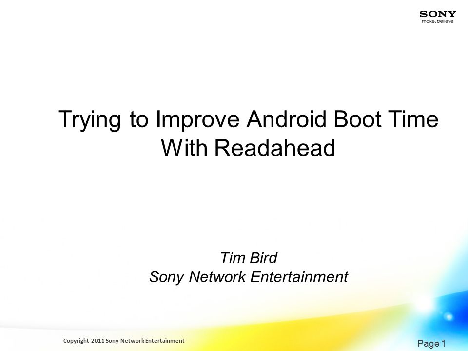 Copyright 2011 Sony Network Entertainment Page 1 Trying to Improve Android Boot Time With Readahead Tim Bird Sony Network Entertainment