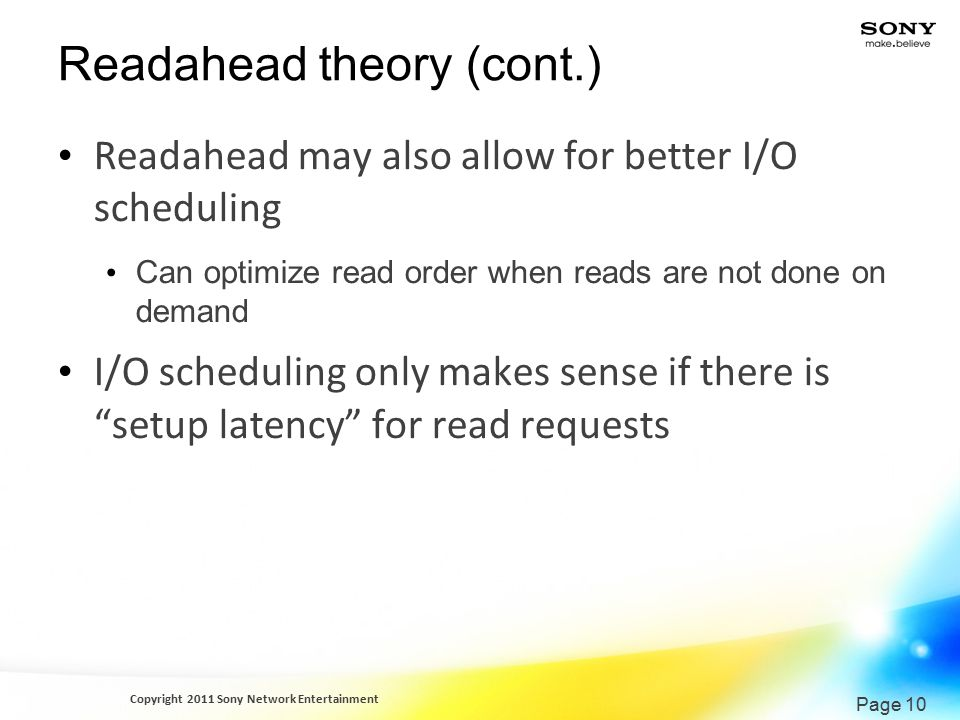 Copyright 2011 Sony Network Entertainment Page 10 Readahead theory (cont.) Readahead may also allow for better I/O scheduling Can optimize read order when reads are not done on demand I/O scheduling only makes sense if there is setup latency for read requests