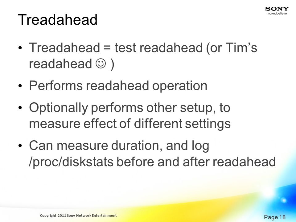 Copyright 2011 Sony Network Entertainment Page 18 Treadahead Treadahead = test readahead (or Tim's readahead ) Performs readahead operation Optionally performs other setup, to measure effect of different settings Can measure duration, and log /proc/diskstats before and after readahead
