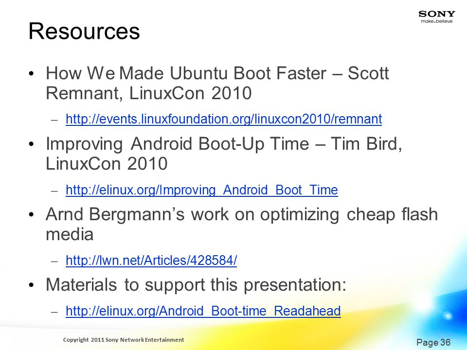 Copyright 2011 Sony Network Entertainment Page 36 Resources How We Made Ubuntu Boot Faster – Scott Remnant, LinuxCon 2010 – http://events.linuxfoundation.org/linuxcon2010/remnant http://events.linuxfoundation.org/linuxcon2010/remnant Improving Android Boot-Up Time – Tim Bird, LinuxCon 2010 – http://elinux.org/Improving_Android_Boot_Time http://elinux.org/Improving_Android_Boot_Time Arnd Bergmann's work on optimizing cheap flash media – http://lwn.net/Articles/428584/ http://lwn.net/Articles/428584/ Materials to support this presentation: – http://elinux.org/Android_Boot-time_Readahead http://elinux.org/Android_Boot-time_Readahead