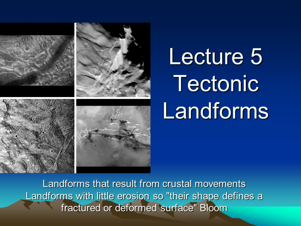 Lecture 5 Tectonic Landforms Landforms that result from crustal movements Landforms with little erosion so their shape defines a fractured or deformed surface Bloom