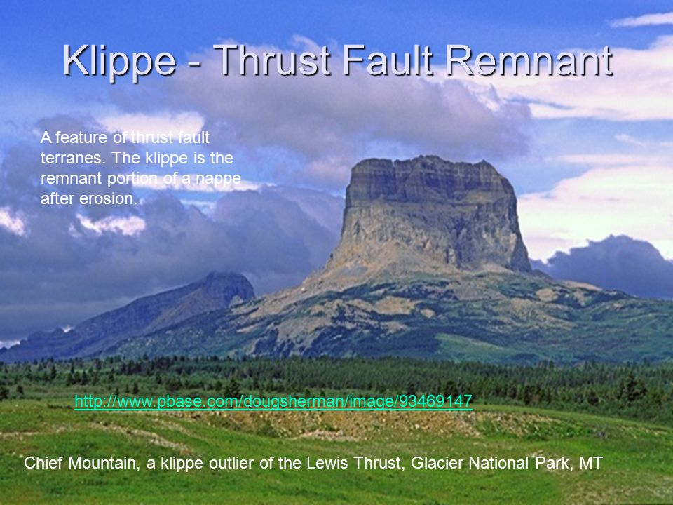 Klippe - Thrust Fault Remnant Chief Mountain, a klippe outlier of the Lewis Thrust, Glacier National Park, MT http://www.pbase.com/dougsherman/image/93469147 A feature of thrust fault terranes.