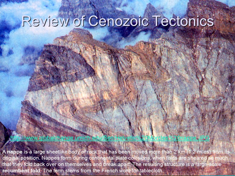 Review of Cenozoic Tectonics http://www.globalchange.umich.edu/Ben/Helvetic%20Morcles%20nappe.JPG A nappe is a large sheetlike body of rock that has been moved more than 2 km (1.2 miles) from its original position.