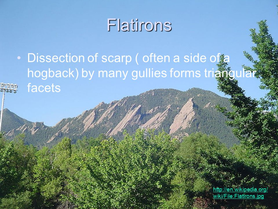 Flatirons Dissection of scarp ( often a side of a hogback) by many gullies forms triangular facets http://en.wikipedia.org/ wiki/File:Flatirons.jpg