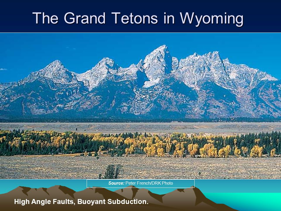 The Grand Tetons in Wyoming Source: Peter French/DRK Photo High Angle Faults, Buoyant Subduction.