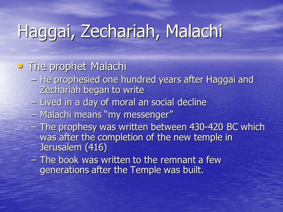 Haggai, Zechariah, Malachi The prophet Malachi The prophet Malachi –He prophesied one hundred years after Haggai and Zechariah began to write –Lived i