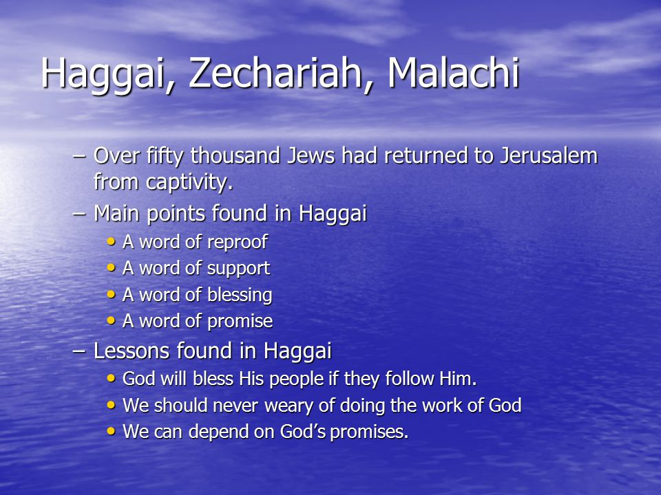 Haggai, Zechariah, Malachi The prophet Zechariah The prophet Zechariah –Zechariah means Lord has remembered –His was a contemporary of Haggai –The prophesy may have been written in two parts and at two different times Chapters 1-8: 518 BC Chapters 1-8: 518 BC Chapters 9-14: 480 BC Chapters 9-14: 480 BC –Zechariah often used the phrases Lord of hosts (chapters 2:10 & 9:15) Lord of hosts (chapters 2:10 & 9:15) Word of the Lord (chapters 1:7 & 9:1) Word of the Lord (chapters 1:7 & 9:1) Saith the Lord (chapters 1:7 and 12:1) Saith the Lord (chapters 1:7 and 12:1)