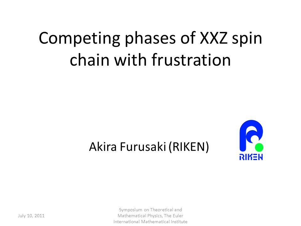 Competing phases of XXZ spin chain with frustration Akira Furusaki (RIKEN) July 10, 2011 Symposium on Theoretical and Mathematical Physics, The Euler International Mathematical Institute