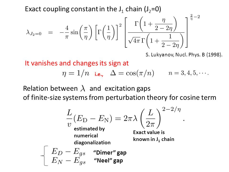 Exact coupling constant in the J 1 chain (J 2 =0) It vanishes and changes its sign at i.e., Relation between and excitation gaps of finite-size systems from perturbation theory for cosine term estimated by numerical diagonalization Exact value is known in J 1 chain S.