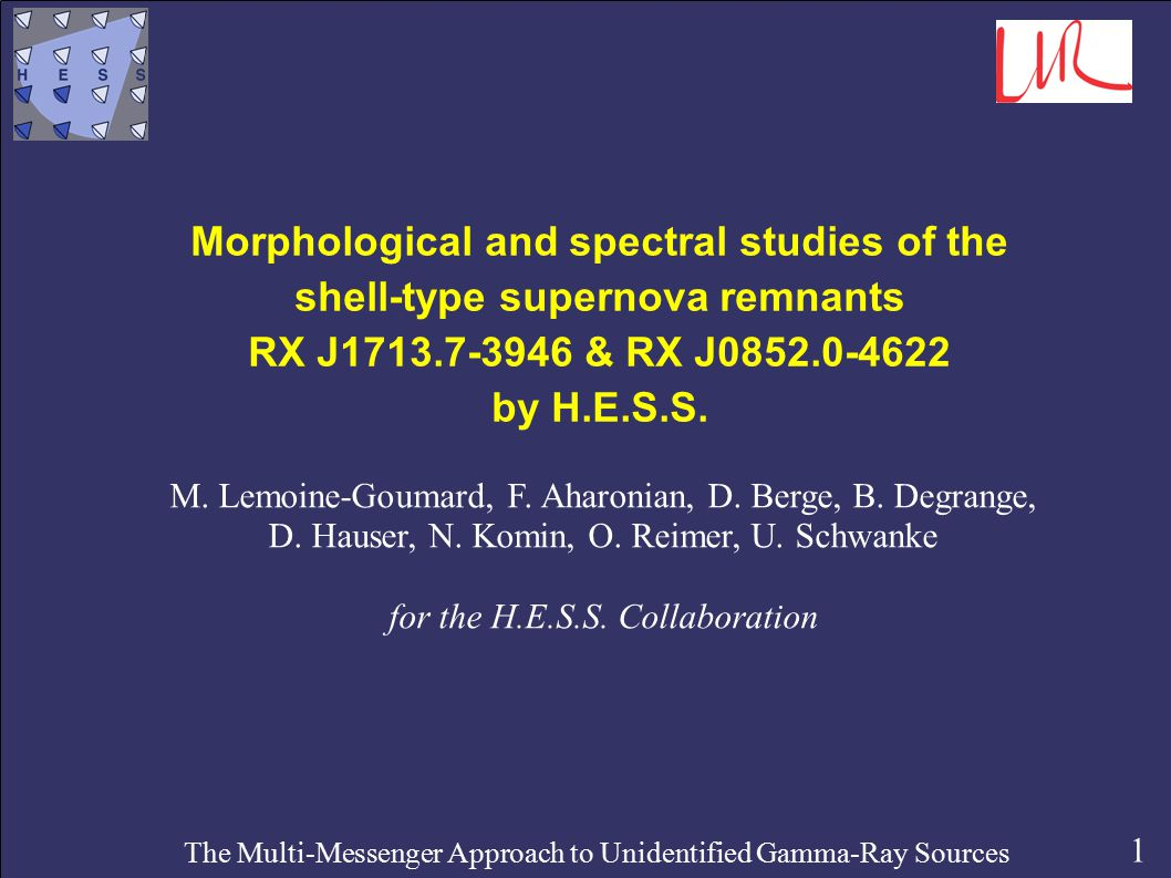 1 The Multi-Messenger Approach to Unidentified Gamma-Ray Sources Morphological and spectral studies of the shell-type supernova remnants RX J1713.7-3946 & RX J0852.0-4622 by H.E.S.S.