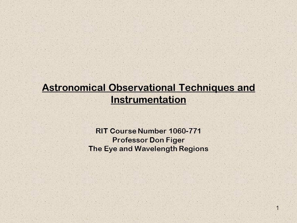 1 Astronomical Observational Techniques and Instrumentation RIT Course Number 1060-771 Professor Don Figer The Eye and Wavelength Regions