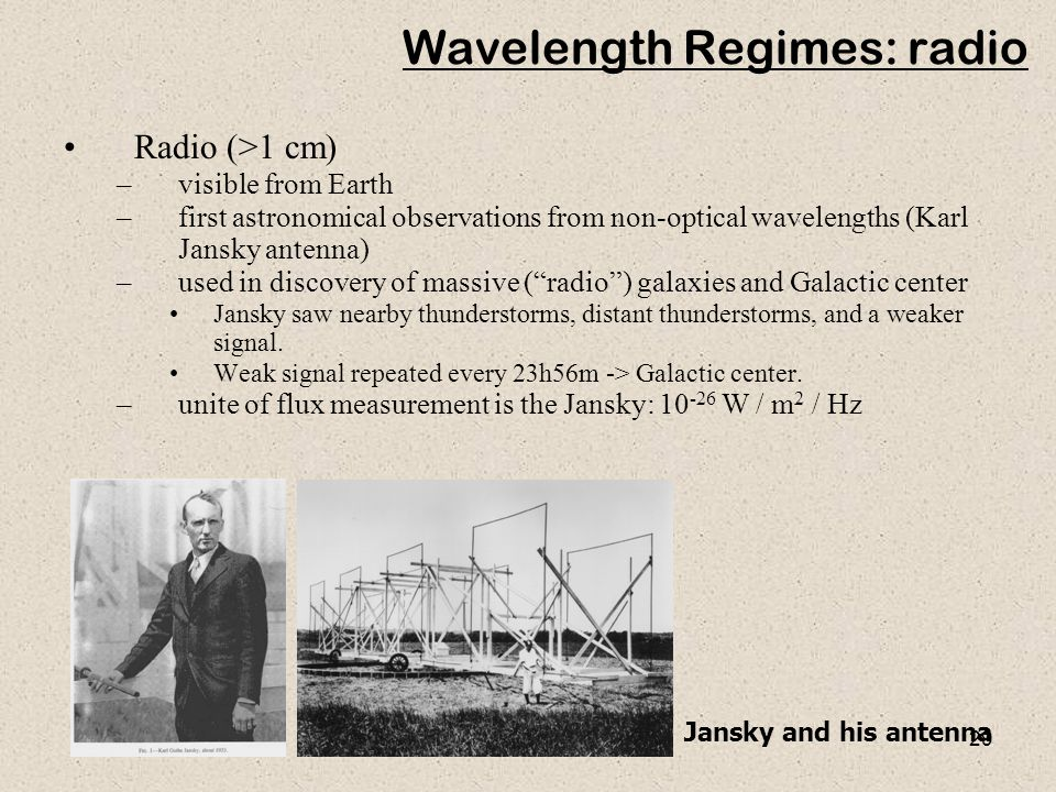 29 Wavelength Regimes: radio Radio (>1 cm) –visible from Earth –first astronomical observations from non-optical wavelengths (Karl Jansky antenna) –used in discovery of massive ( radio ) galaxies and Galactic center Jansky saw nearby thunderstorms, distant thunderstorms, and a weaker signal.