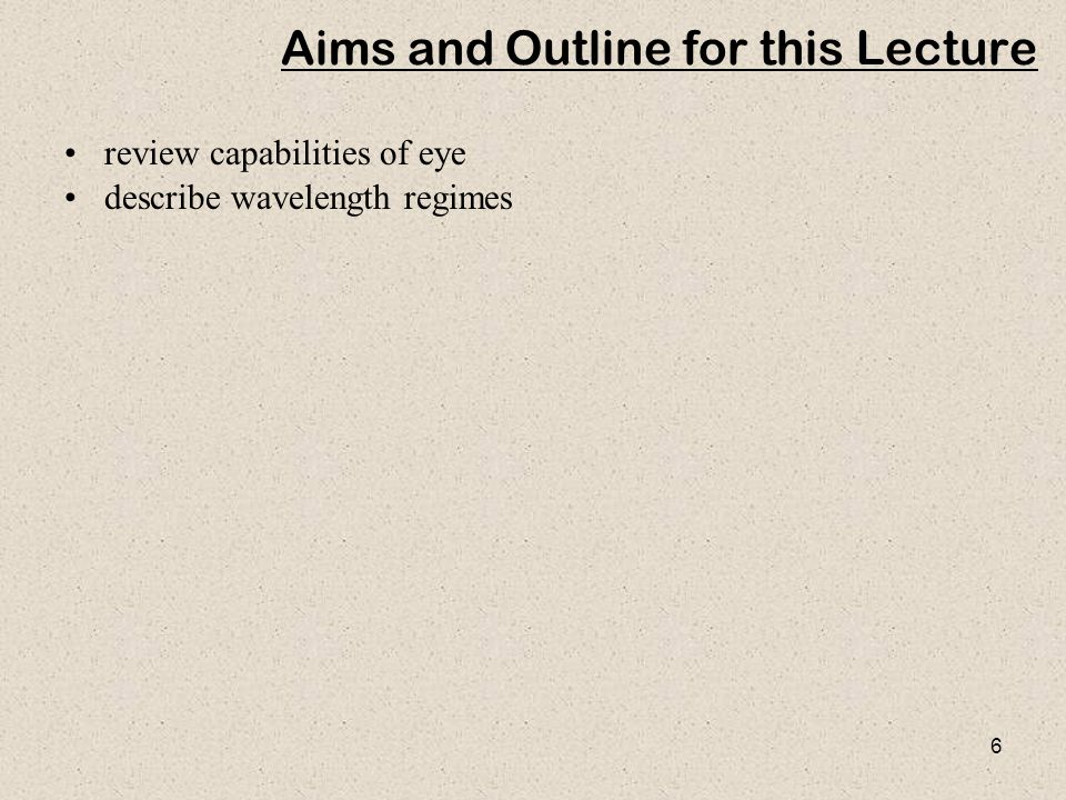 6 Aims and Outline for this Lecture review capabilities of eye describe wavelength regimes