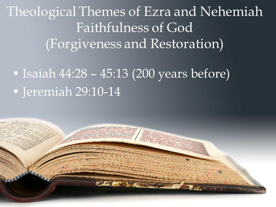 Theological Themes of Ezra and Nehemiah Faithfulness of God (Forgiveness and Restoration) Isaiah 44:28 – 45:13 (200 years before) Jeremiah 29:10-14