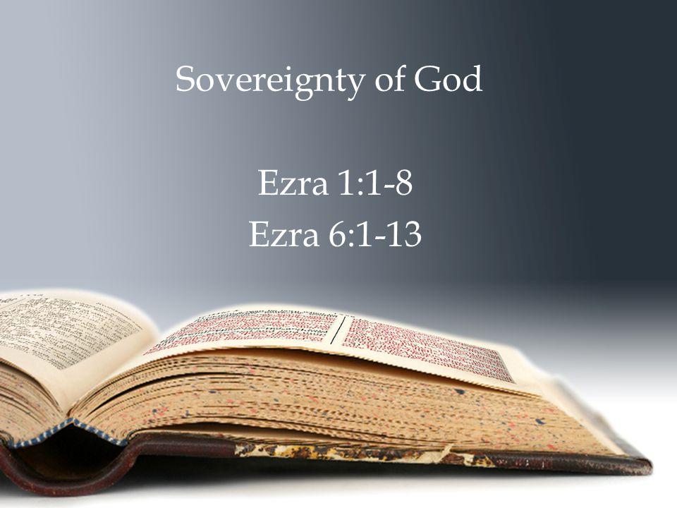 Sovereignty of God Ezra 1:1-8 Ezra 6:1-13