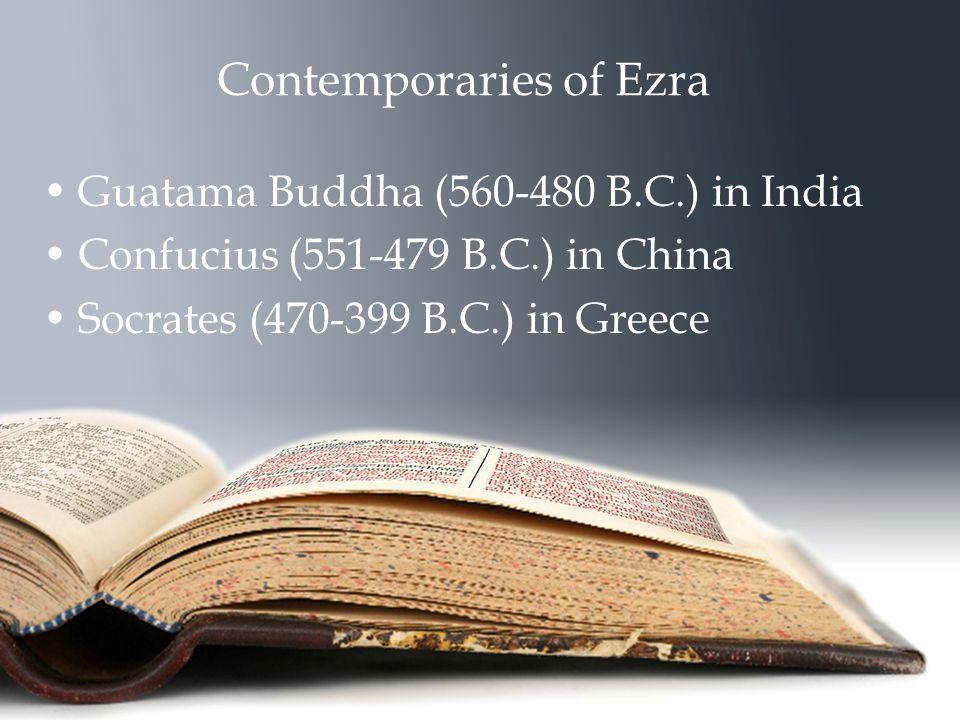 Contemporaries of Ezra Guatama Buddha (560-480 B.C.) in India Confucius (551-479 B.C.) in China Socrates (470-399 B.C.) in Greece